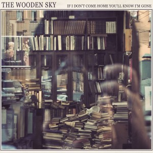 The Wooden Sky - If I don't come home you'll know I'm gone. 2009
